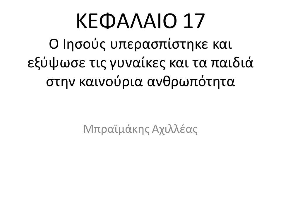ΚΕΦΑΛΑΙΟ 17 Ο Ιησούς υπερασπίστηκε και εξύψωσε τις γυναίκες και τα παιδιά στην καινούρια ανθρωπότητα Μπραϊμάκης Αχιλλέας