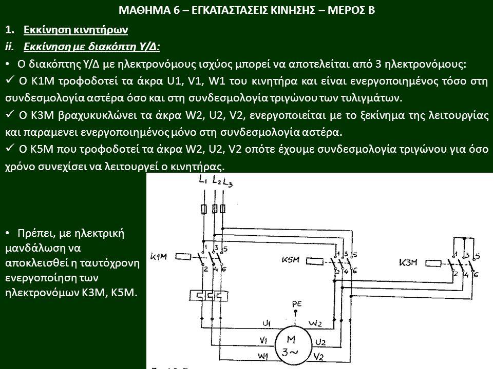 ΜΑΘΗΜΑ 6 – ΕΓΚΑΤΑΣΤΑΣΕΙΣ ΚΙΝΗΣΗΣ – ΜΕΡΟΣ Β 1.Εκκίνηση κινητήρων ii.Εκκίνηση με διακόπτη Υ/Δ: Ο διακόπτης Υ/Δ µε ηλεκτρονόµους ισχύος μπορεί να αποτελείται από 3 ηλεκτρονόµους: Ο Κ1Μ τροφοδοτεί τα άκρα U1, V1, W1 του κινητήρα και είναι ενεργοποιηµένος τόσο στη συνδεσµολογία αστέρα όσο και στη συνδεσµολογία τριγώνου των τυλιγµάτων.