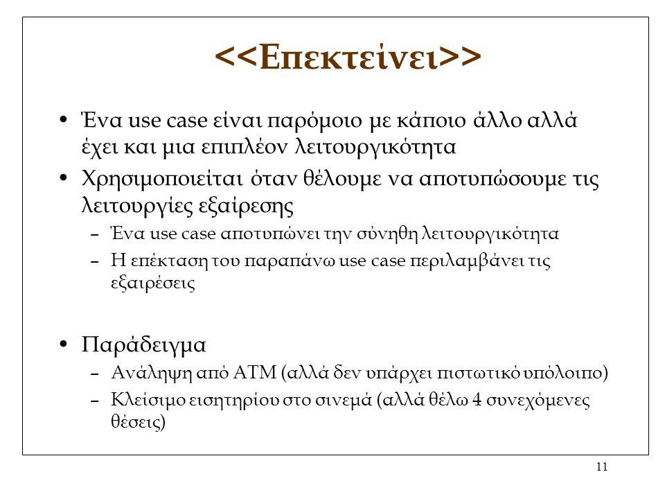 11 > Ένα use case είναι παρόμοιο με κάποιο άλλο αλλά έχει και μια επιπλέον λειτουργικότητα Χρησιμοποιείται όταν θέλουμε να αποτυπώσουμε τις λειτουργίες εξαίρεσης –Ένα use case αποτυπώνει την σύνηθη λειτουργικότητα –Η επέκταση του παραπάνω use case περιλαμβάνει τις εξαιρέσεις Παράδειγμα –Ανάληψη από ΑΤΜ (αλλά δεν υπάρχει πιστωτικό υπόλοιπο) –Κλείσιμο εισητηρίου στο σινεμά (αλλά θέλω 4 συνεχόμενες θέσεις)