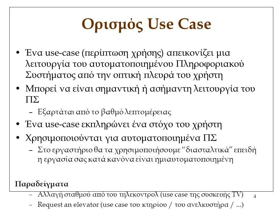 4 Ορισμός Use Case Ένα use-case (περίπτωση χρήσης) απεικονίζει μια λειτουργία του αυτοματοποιημένου Πληροφοριακού Συστήματος από την οπτική πλευρά του χρήστη Μπορεί να είναι σημαντική ή ασήμαντη λειτουργία του ΠΣ –Εξαρτάται από το βαθμό λεπτομέρειας Ένα use-case εκπληρώνει ένα στόχο του χρήστη Χρησιμοποιούνται για αυτοματοποιημένα ΠΣ –Στο εργαστήριο θα τα χρησιμοποιήσουμε διασταλτικά επειδή η εργασία σας κατά κανόνα είναι ημιαυτοματοποιημένη Παραδείγματα –Αλλαγή σταθμού από του τηλεκοντρολ (use case της συσκευής TV) –Request an elevator (use case του κτηρίου / του ανελκυστήρα /...)