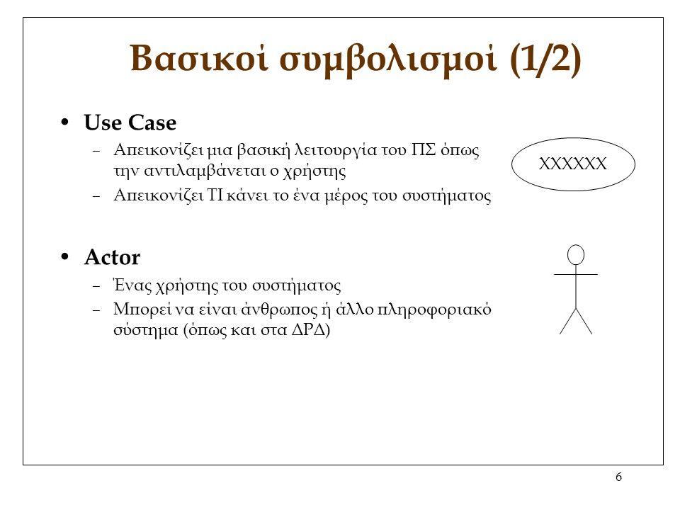 6 Βασικοί συμβολισμοί (1/2) Use Case –Απεικονίζει μια βασική λειτουργία του ΠΣ όπως την αντιλαμβάνεται ο χρήστης –Απεικονίζει ΤΙ κάνει το ένα μέρος του συστήματος Actor –Ένας χρήστης του συστήματος –Μπορεί να είναι άνθρωπος ή άλλο πληροφοριακό σύστημα (όπως και στα ΔΡΔ) ΧΧΧΧΧΧ