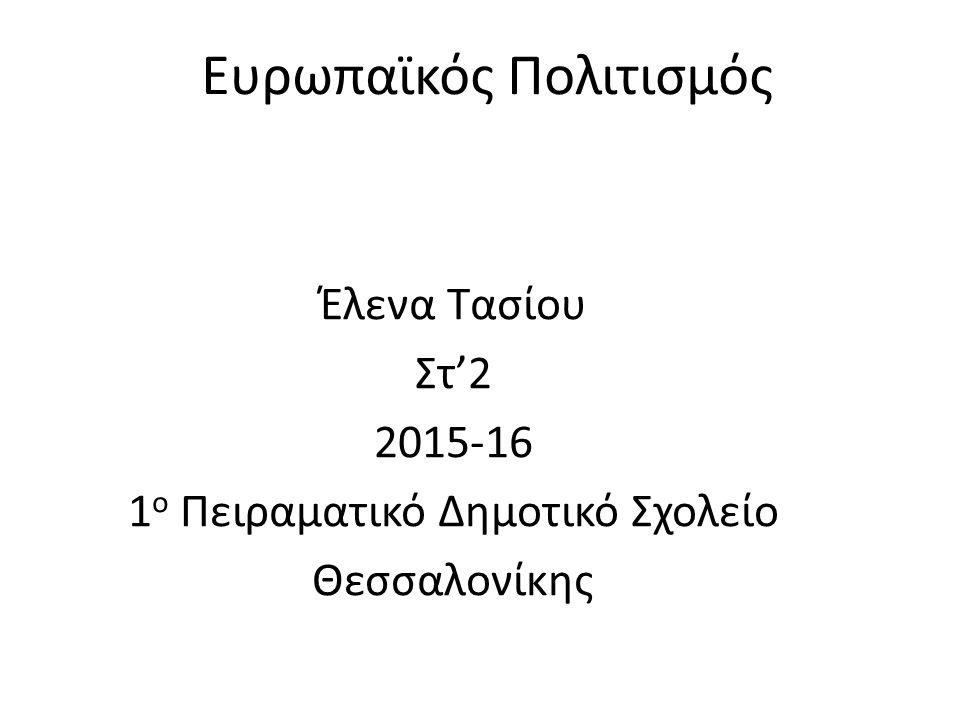 Ευρωπαϊκός Πολιτισμός Έλενα Τασίου Στ'2 2015-16 1 ο Πειραματικό Δημοτικό Σχολείο Θεσσαλονίκης