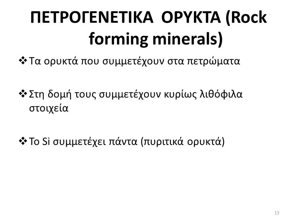 ΠΕΤΡΟΓΕΝΕΤΙΚΑ ΟΡΥΚΤΑ (Rock forming minerals)  Τα ορυκτά που συμμετέχουν στα πετρώματα  Στη δομή τους συμμετέχουν κυρίως λιθόφιλα στοιχεία  Το Si συμμετέχει πάντα (πυριτικά ορυκτά) 13