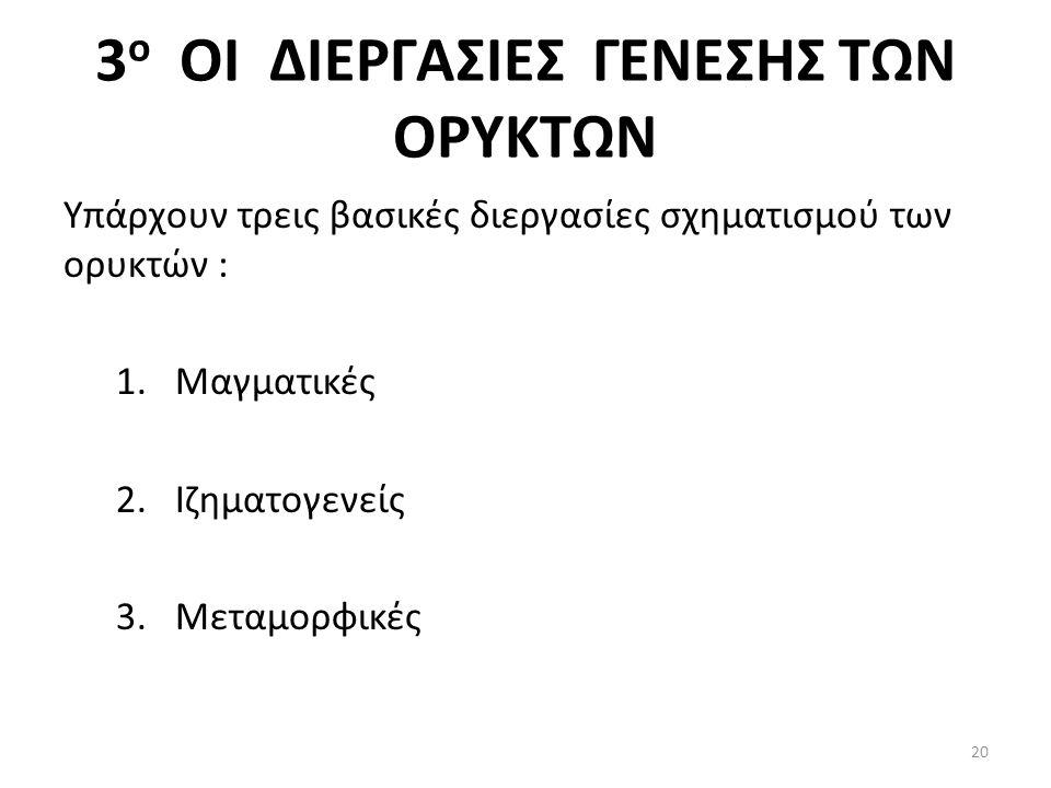 3 ο ΟΙ ΔΙΕΡΓΑΣΙΕΣ ΓΕΝΕΣΗΣ ΤΩΝ ΟΡΥΚΤΩΝ Υπάρχουν τρεις βασικές διεργασίες σχηματισμού των ορυκτών : 1.Μαγματικές 2.Ιζηματογενείς 3.Μεταμορφικές 20
