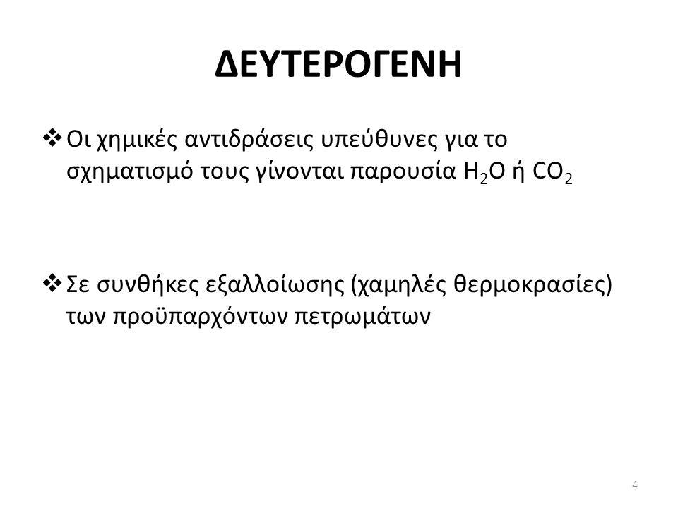 ΔΕΥΤΕΡΟΓΕΝΗ  Οι χημικές αντιδράσεις υπεύθυνες για το σχηματισμό τους γίνονται παρουσία H 2 O ή CO 2  Σε συνθήκες εξαλλοίωσης (χαμηλές θερμοκρασίες) των προϋπαρχόντων πετρωμάτων 4