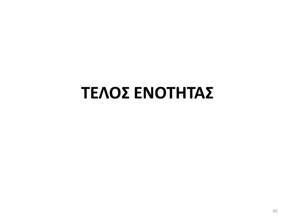 ΤΕΛΟΣ ΕΝΟΤΗΤΑΣ 40