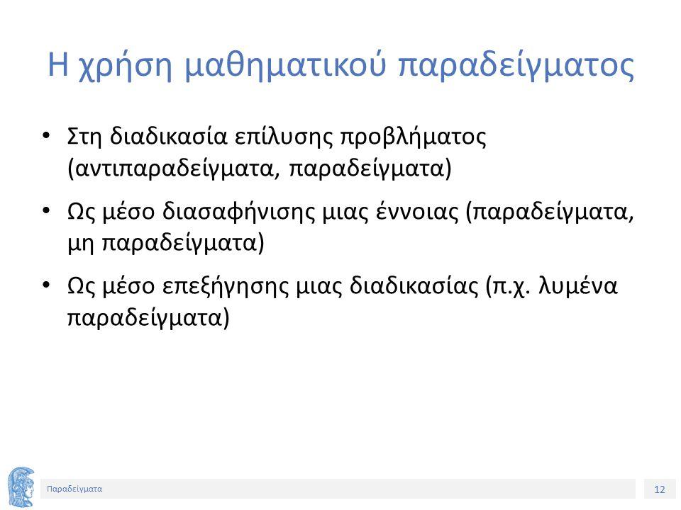 12 Παραδείγματα Η χρήση μαθηματικού παραδείγματος Στη διαδικασία επίλυσης προβλήματος (αντιπαραδείγματα, παραδείγματα) Ως μέσο διασαφήνισης μιας έννοιας (παραδείγματα, μη παραδείγματα) Ως μέσο επεξήγησης μιας διαδικασίας (π.χ.