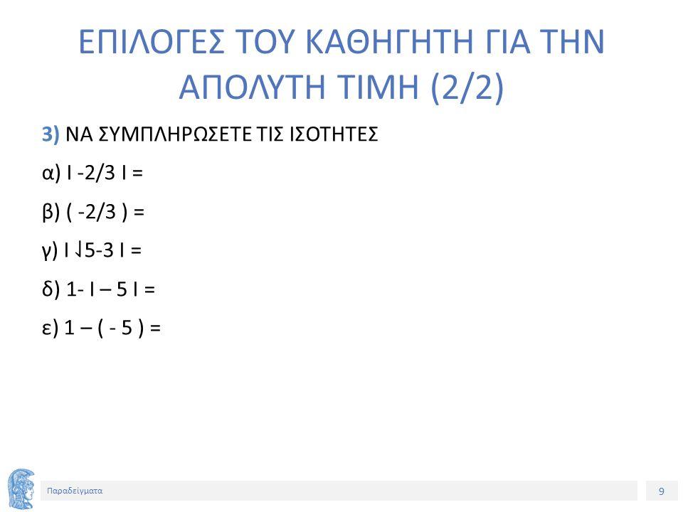 9 Παραδείγματα ΕΠΙΛΟΓΕΣ ΤΟΥ ΚΑΘΗΓΗΤΗ ΓΙΑ ΤΗΝ ΑΠΟΛΥΤΗ ΤΙΜΗ (2/2) 3) ΝΑ ΣΥΜΠΛΗΡΩΣΕΤΕ ΤΙΣ ΙΣΟΤΗΤΕΣ α) Ι -2/3 Ι = β) ( -2/3 ) = γ) Ι ⇃ 5-3 Ι = δ) 1- Ι – 5 Ι = ε) 1 – ( - 5 ) =