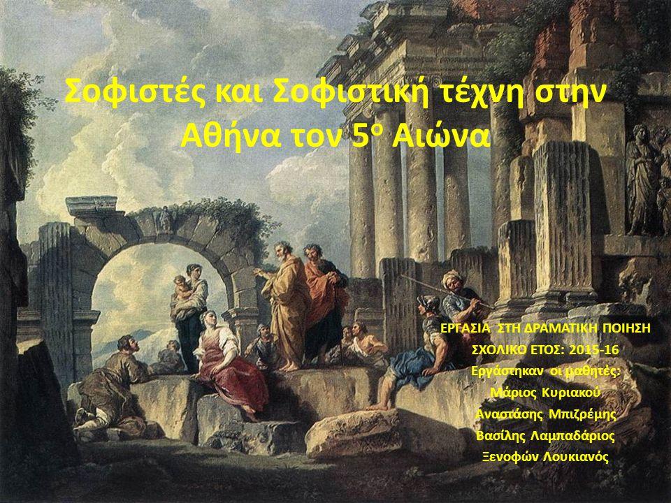 Σοφιστές και Σοφιστική τέχνη στην Αθήνα τον 5 ο Αιώνα ΕΡΓΑΣΙΑ ΣΤΗ ΔΡΑΜΑΤΙΚΗ ΠΟΙΗΣΗ ΣΧΟΛΙΚΟ ΕΤΟΣ: 2015-16 Εργάστηκαν οι μαθητές: Μάριος Κυριακού Αναστά