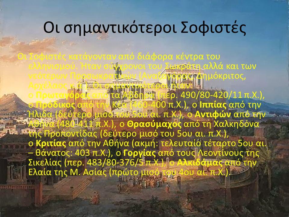 Οι σημαντικότεροι Σοφιστές Oι Σοφιστές κατάγονταν από διάφορα κέντρα του ελληνισμού. Ήταν σύγχρονοι του Σωκράτη αλλά και των νεότερων Προσωκρατικών (A