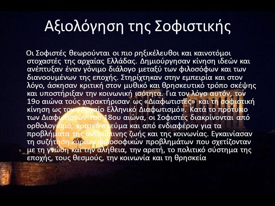 Αξιολόγηση της Σοφιστικής Oι Σοφιστές θεωρούνται οι πιο ρηξικέλευθοι και καινοτόμοι στοχαστές της αρχαίας Ελλάδας. Δημιούργησαν κίνηση ιδεών και ανέπτ
