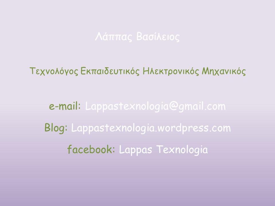 Λάππας Βασίλειος Τεχνολόγος Εκπαιδευτικός Ηλεκτρονικός Μηχανικός e-mail: Lappastexnologia@gmail.com Blog: Lappastexnologia.wordpress.com facebook: Lappas Texnologia