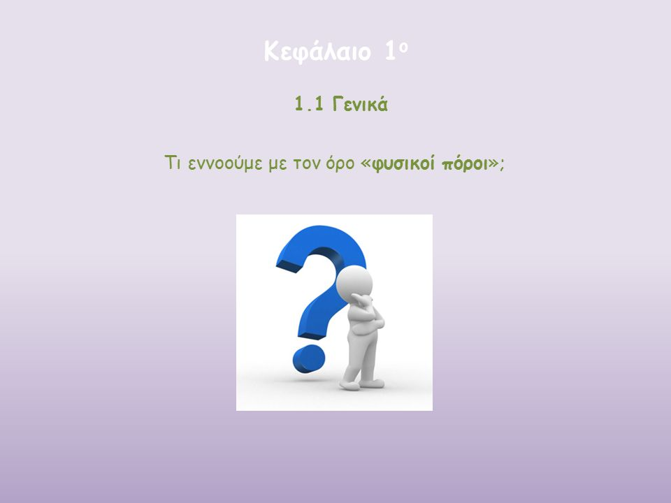 Κεφάλαιο 1 ο 1.1 Γενικά Τι εννοούμε με τον όρο «φυσικοί πόροι»;