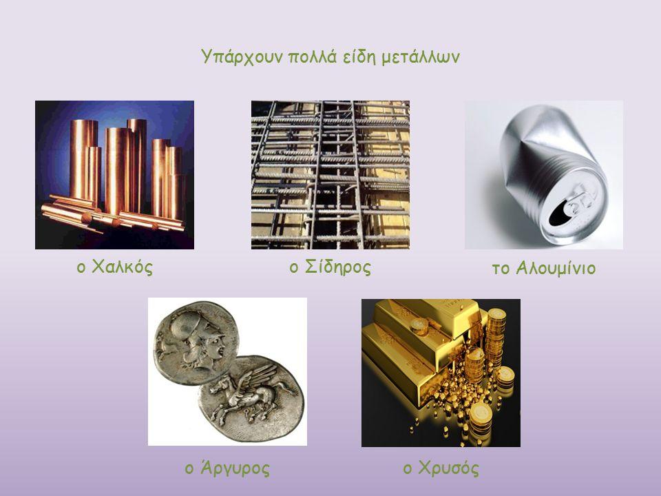 ο Χρυσός Υπάρχουν πολλά είδη μετάλλων ο Χαλκόςο Σίδηρος το Αλουμίνιο ο Άργυρος