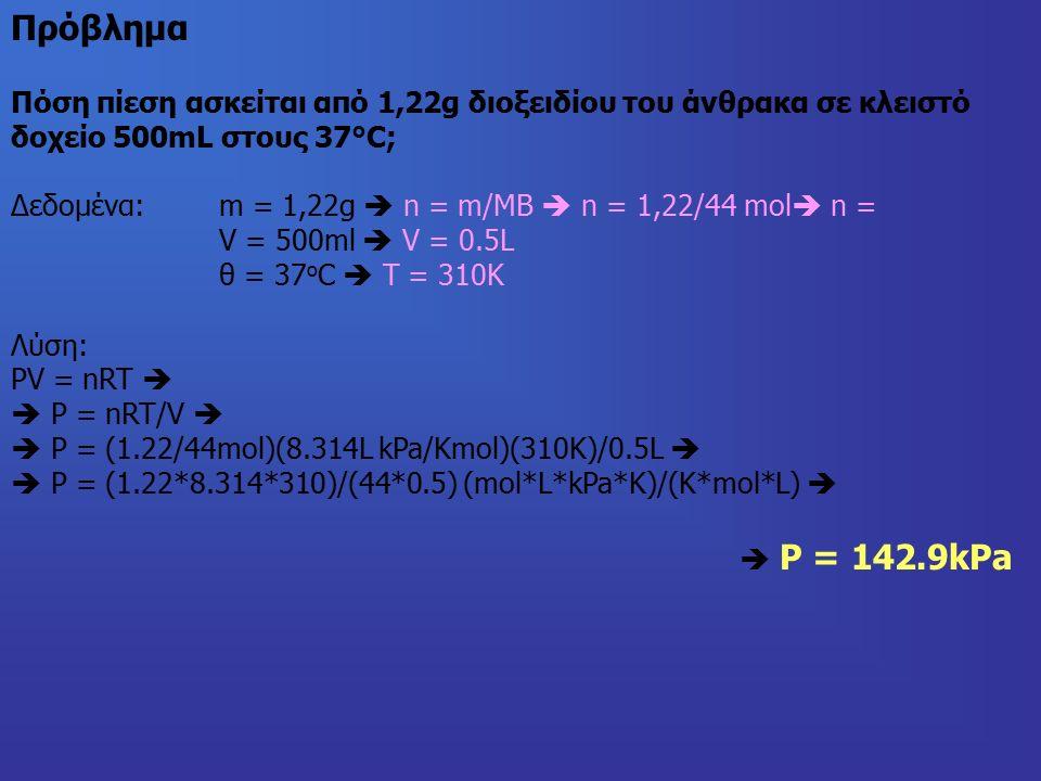 Πόση πίεση ασκείται από 1,22g διοξειδίου του άνθρακα σε κλειστό δοχείο 500mL στους 37°C; Δεδομένα:m = 1,22g  n = m/MB  n = 1,22/44 mol  n = V = 500ml  V = 0.5L θ = 37 o C  T = 310K Λύση: PV = nRT   P = nRT/V   P = (1.22/44mol)(8.314L kPa/Kmol)(310K)/0.5L   P = (1.22*8.314*310)/(44*0.5) (mol*L*kPa*K)/(K*mol*L)   P = 142.9kPa Πρόβλημα