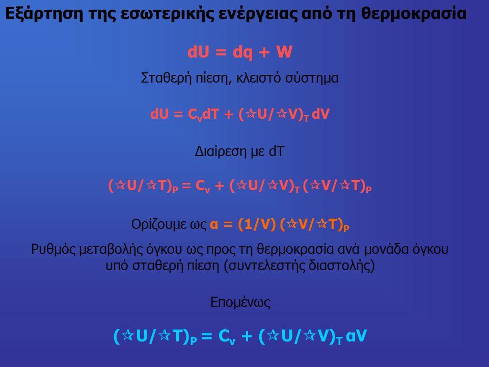 Εξάρτηση της εσωτερικής ενέργειας από τη θερμοκρασία dU = dq + W Σταθερή πίεση, κλειστό σύστημα dU = C v dT + (  U/  V) T dV Διαίρεση με dT (  U/  Τ) P = C v + (  U/  V) T (  V/  T) P Ορίζουμε ως α = (1/V) (  V/  T) P Ρυθμός μεταβολής όγκου ως προς τη θερμοκρασία ανά μονάδα όγκου υπό σταθερή πίεση (συντελεστής διαστολής) Επομένως (  U/  Τ) P = C v + (  U/  V) T αV