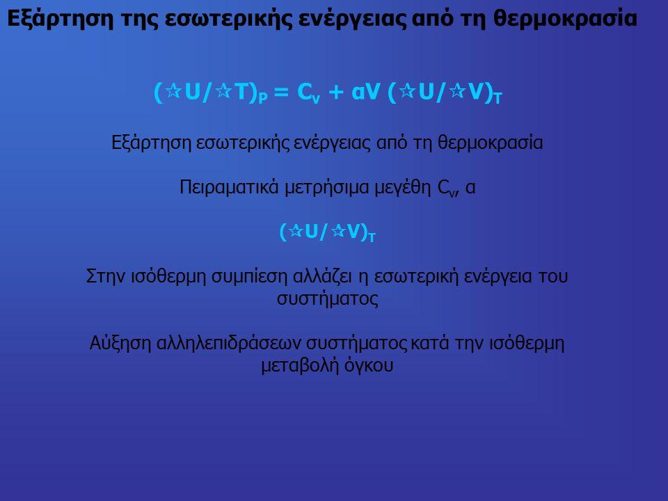 Εξάρτηση της εσωτερικής ενέργειας από τη θερμοκρασία (  U/  Τ) P = C v + αV (  U/  V) T Εξάρτηση εσωτερικής ενέργειας από τη θερμοκρασία Πειραματικά μετρήσιμα μεγέθη C v, α (  U/  V) T Στην ισόθερμη συμπίεση αλλάζει η εσωτερική ενέργεια του συστήματος Αύξηση αλληλεπιδράσεων συστήματος κατά την ισόθερμη μεταβολή όγκου