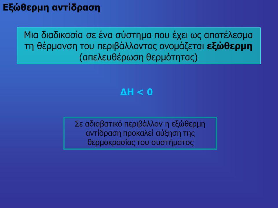Mια διαδικασία σε ένα σύστημα που έχει ως αποτέλεσμα τη θέρμανση του περιβάλλοντος ονομάζεται εξώθερμη (απελευθέρωση θερμότητας) Eξώθερμη αντίδραση ΔΗ < 0 Σε αδιαβατικό περιβάλλον η εξώθερμη αντίδραση προκαλεί αύξηση της θερμοκρασίας του συστήματος