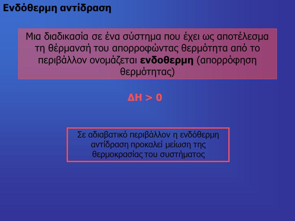 Mια διαδικασία σε ένα σύστημα που έχει ως αποτέλεσμα τη θέρμανσή του απορροφώντας θερμότητα από το περιβάλλον ονομάζεται ενδοθερμη (απορρόφηση θερμότητας) Eνδόθερμη αντίδραση ΔΗ > 0 Σε αδιαβατικό περιβάλλον η ενδόθερμη αντίδραση προκαλεί μείωση της θερμοκρασίας του συστήματος