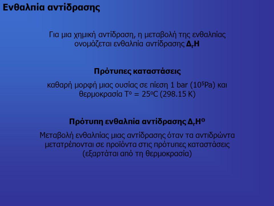 Ενθαλπία αντίδρασης Για μια χημική αντίδραση, η μεταβολή της ενθαλπίας ονομάζεται ενθαλπία αντίδρασης Δ r Η Πρότυπες καταστάσεις καθαρή μορφή μιας ουσίας σε πίεση 1 bar (10 5 Pa) και θερμοκρασία Τ ο = 25 o C (298.15 K) Πρότυπη ενθαλπία αντίδρασης Δ r Η Θ Μεταβολή ενθαλπίας μιας αντίδρασης όταν τα αντιδρώντα μετατρέπονται σε προϊόντα στις πρότυπες καταστάσεις (εξαρτάται από τη θερμοκρασία)