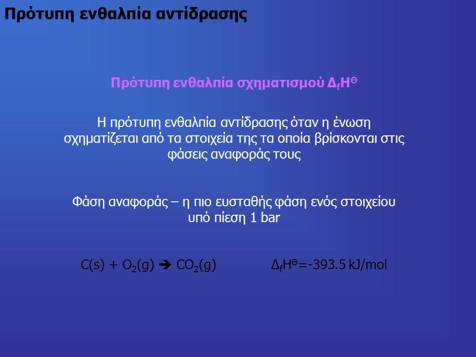 Πρότυπη ενθαλπία αντίδρασης Πρότυπη ενθαλπία σχηματισμού Δ f Η Θ Η πρότυπη ενθαλπία αντίδρασης όταν η ένωση σχηματίζεται από τα στοιχεία της τα οποία βρίσκονται στις φάσεις αναφοράς τους Φάση αναφοράς – η πιο ευσταθής φάση ενός στοιχείου υπό πίεση 1 bar C(s) + O 2 (g)  CO 2 (g) Δ f Η Θ =-393.5 kJ/mol