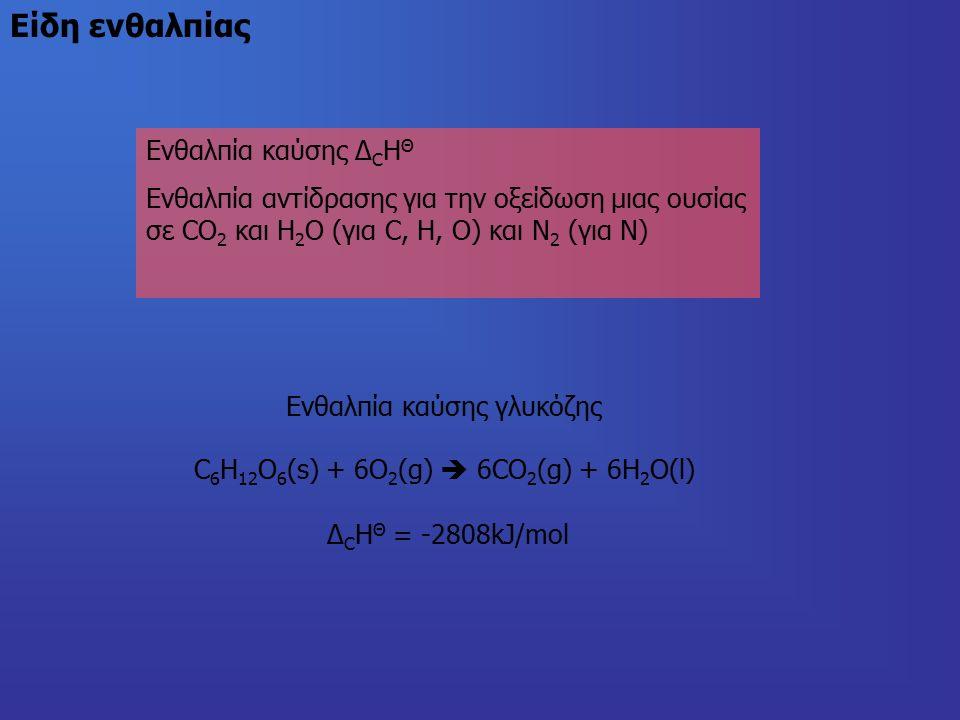 Είδη ενθαλπίας Ενθαλπία καύσης Δ C Η Θ Ενθαλπία αντίδρασης για την οξείδωση μιας ουσίας σε CO 2 και H 2 O (για C, H, O) και Ν 2 (για Ν) Ενθαλπία καύσης γλυκόζης C 6 H 12 O 6 (s) + 6O 2 (g)  6CO 2 (g) + 6H 2 O(l) Δ C Η Θ = -2808kJ/mol
