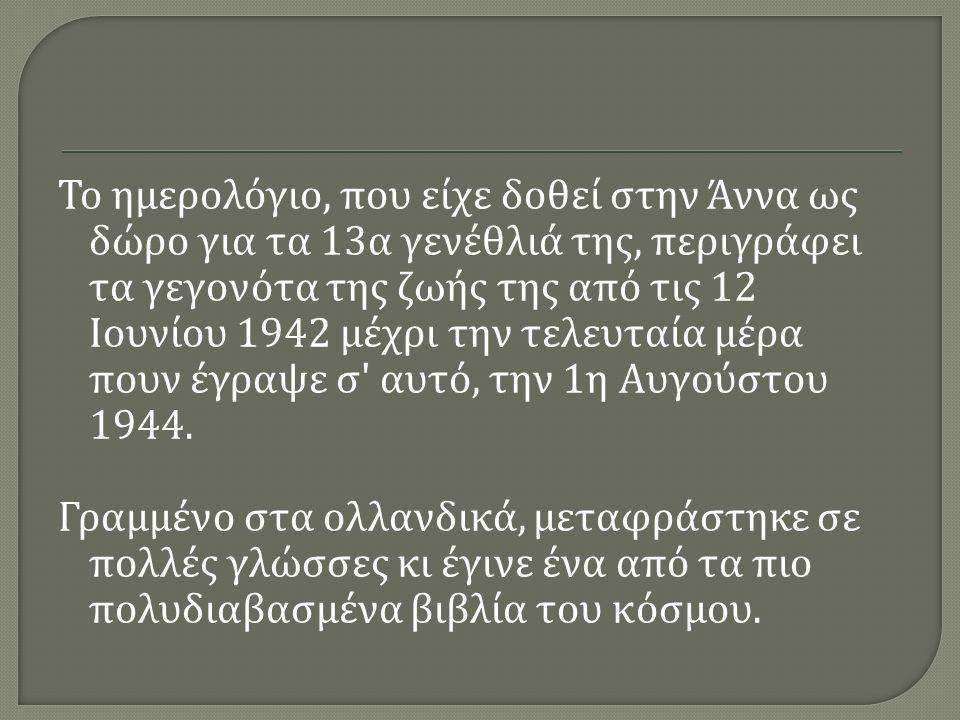 Το ημερολόγιο, που είχε δοθεί στην Άννα ως δώρο για τα 13 α γενέθλιά της, περιγράφει τα γεγονότα της ζωής της από τις 12 Ιουνίου 1942 μέχρι την τελευταία μέρα πουν έγραψε σ αυτό, την 1 η Αυγούστου 1944.