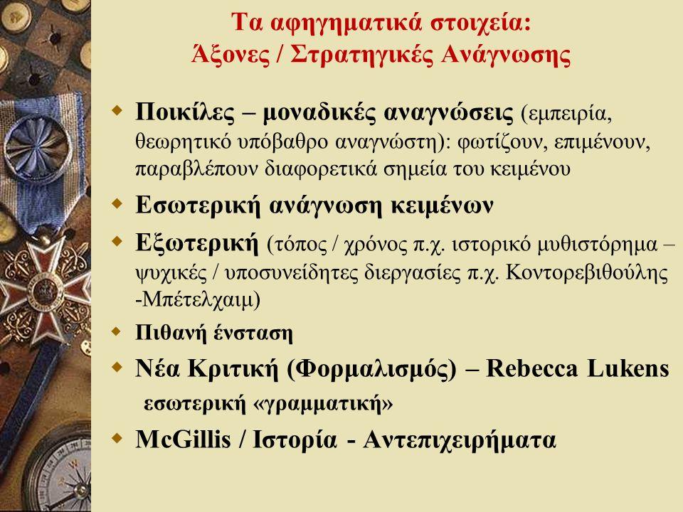 Τα αφηγηματικά στοιχεία: Άξονες / Στρατηγικές Ανάγνωσης  Ποικίλες – μοναδικές αναγνώσεις (εμπειρία, θεωρητικό υπόβαθρο αναγνώστη): φωτίζουν, επιμένουν, παραβλέπουν διαφορετικά σημεία του κειμένου  Εσωτερική ανάγνωση κειμένων  Εξωτερική (τόπος / χρόνος π.χ.