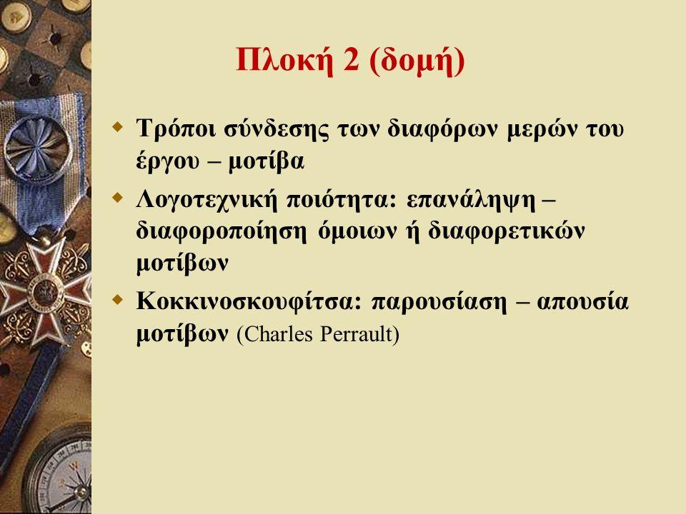 Πλοκή 2 (δομή)  Τρόποι σύνδεσης των διαφόρων μερών του έργου – μοτίβα  Λογοτεχνική ποιότητα: επανάληψη – διαφοροποίηση όμοιων ή διαφορετικών μοτίβων  Κοκκινοσκουφίτσα: παρουσίαση – απουσία μοτίβων (Charles Perrault)