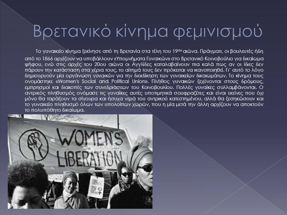 Το γυναικείο κίνημα ξεκίνησε από τη Βρετανία στα τέλη του 19 ου αιώνα. Πράγματι, οι βουλευτές ήδη από το 1866 αρχίζουν να υποβάλλουν «Υπομνήματα Γυναι