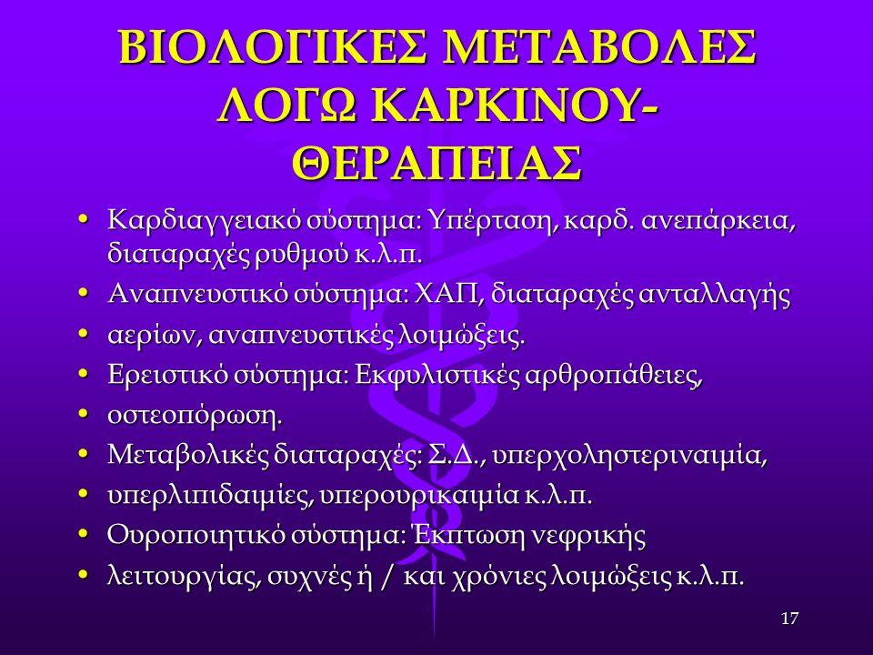 17 ΒΙΟΛΟΓΙΚΕΣ ΜΕΤΑΒΟΛΕΣ ΛΟΓΩ ΚΑΡΚΙΝΟΥ- ΘΕΡΑΠΕΙΑΣ Καρδιαγγειακό σύστημα: Υπέρταση, καρδ. ανεπάρκεια, διαταραχές ρυθμού κ.λ.π.Καρδιαγγειακό σύστημα: Υπέ