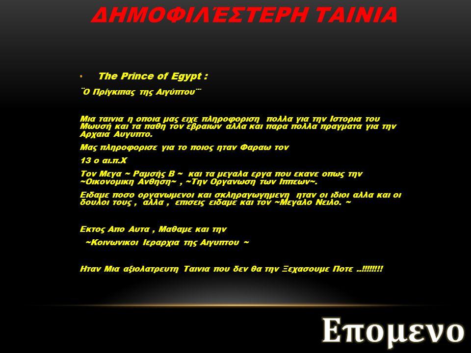 The Prince of Egypt : ¨ Ο Πρίγκιπας της Αιγύπτου¨¨ Μια ταινια η οποια μας ειχε πληροφοριση πολλα για την Ιστορια του Μωυσή και τα παθη τον εβραιων αλλα και παρα πολλα πραγματα για την Αρχαια Αυγυπτο.