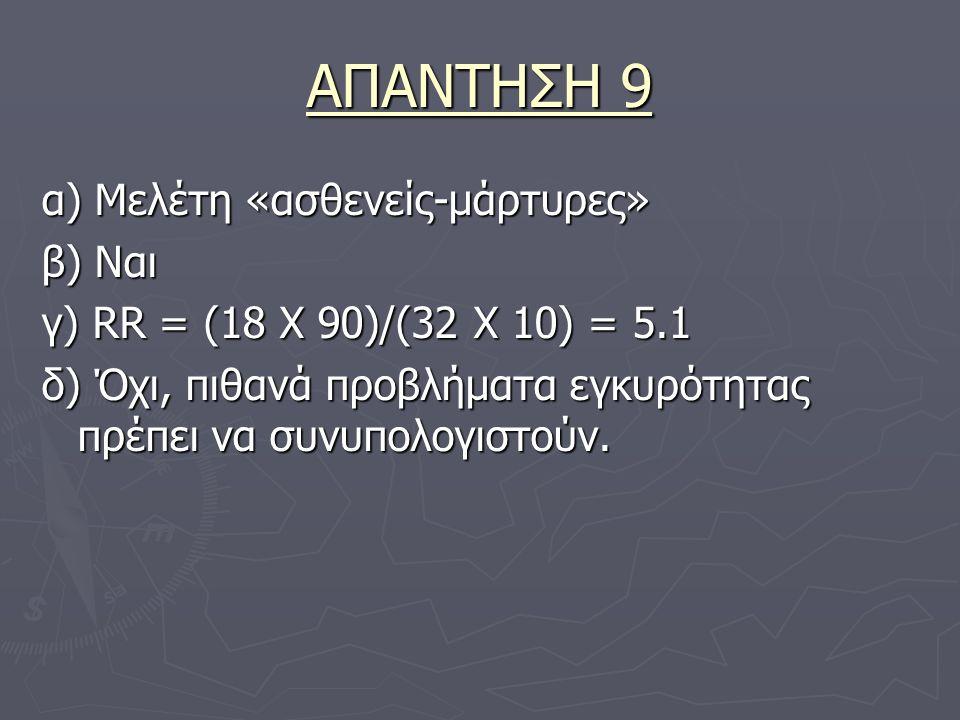 ΑΠΑΝΤΗΣΗ 9 α) Μελέτη «ασθενείς-μάρτυρες» β) Ναι γ) RR = (18 Χ 90)/(32 Χ 10) = 5.1 δ) Όχι, πιθανά προβλήματα εγκυρότητας πρέπει να συνυπολογιστούν.