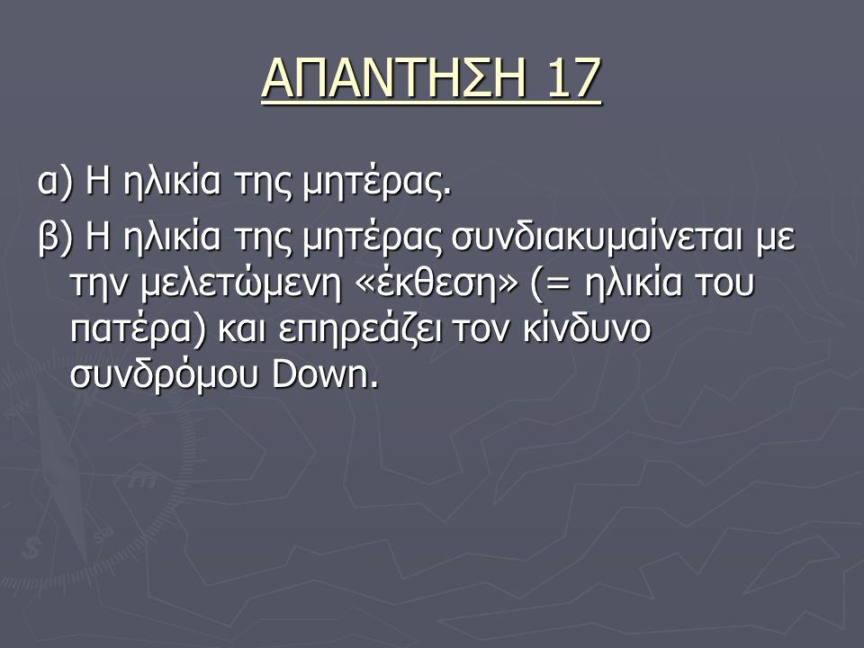 ΑΠΑΝΤΗΣΗ 17 α) Η ηλικία της μητέρας.