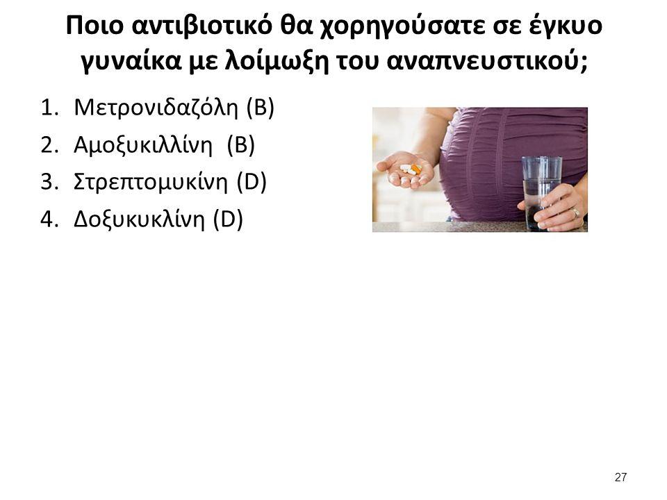 Ποιο αντιβιοτικό θα χορηγούσατε σε έγκυο γυναίκα με λοίμωξη του αναπνευστικού; 1.Μετρονιδαζόλη (B) 2.Αμοξυκιλλίνη (B) 3.Στρεπτομυκίνη (D) 4.Δοξυκυκλίνη (D) 27