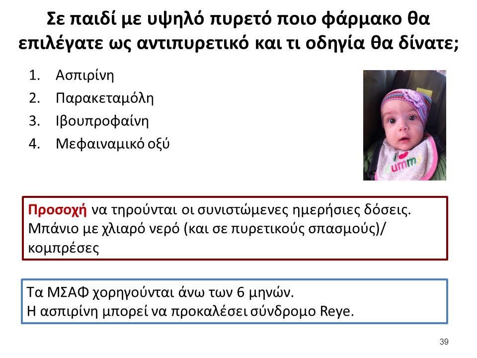 Σε παιδί με υψηλό πυρετό ποιο φάρμακο θα επιλέγατε ως αντιπυρετικό και τι οδηγία θα δίνατε; 1.Ασπιρίνη 2.Παρακεταμόλη 3.Ιβουπροφαίνη 4.Μεφαιναμικό οξύ Τα ΜΣΑΦ χορηγούνται άνω των 6 μηνών.