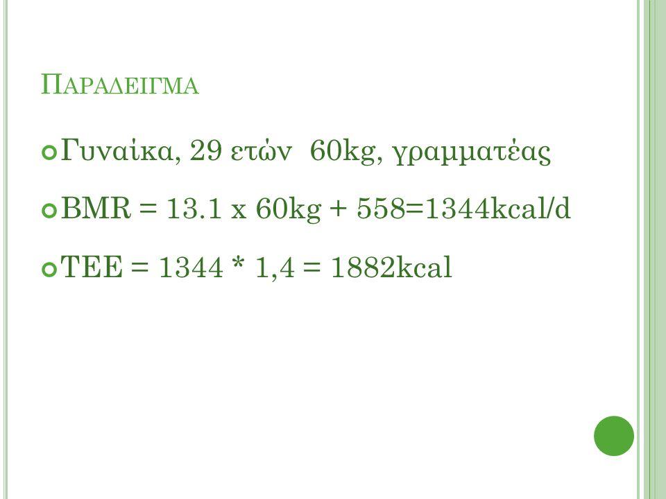 Π ΑΡΑΔΕΙΓΜΑ Γυναίκα, 29 ετών 60kg, γραμματέας BMR = 13.1 x 60kg + 558=1344kcal/d ΤΕΕ = 1344 * 1,4 = 1882kcal