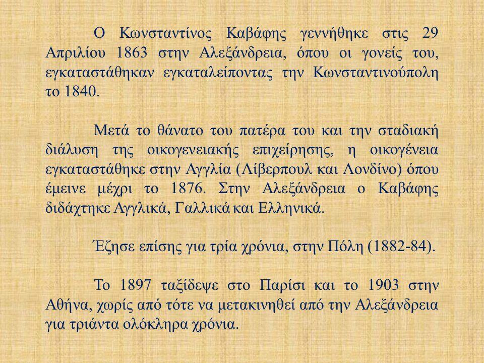 Ο Κωνσταντίνος Καβάφης γεννήθηκε στις 29 Απριλίου 1863 στην Αλεξάνδρεια, όπου οι γονείς του, εγκαταστάθηκαν εγκαταλείποντας την Κωνσταντινούπολη το 1840.