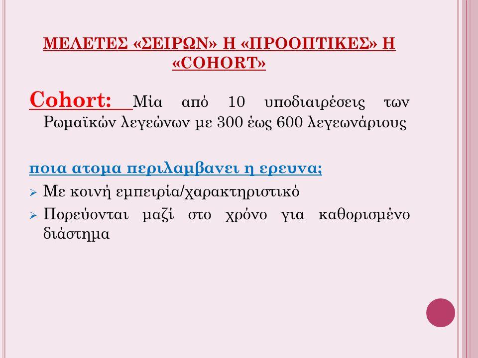 ΜΕΛΕΤΕΣ «ΣΕΙΡΩΝ» Η «ΠΡΟΟΠΤΙΚΕΣ» Η «COHORT» Cohort: Μία από 10 υποδιαιρέσεις των Ρωμαϊκών λεγεώνων με 300 έως 600 λεγεωνάριους ποια ατομα περιλαμβανει η ερευνα;  Με κοινή εμπειρία/χαρακτηριστικό  Πορεύονται μαζί στο χρόνο για καθορισμένο διάστημα