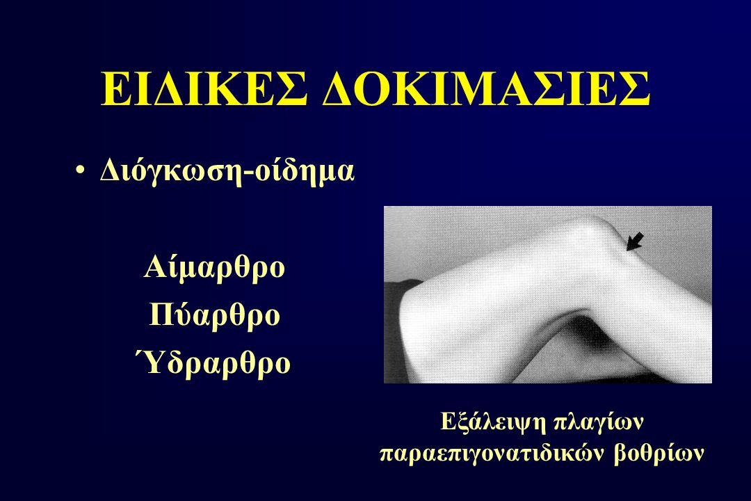 ΕΙΔΙΚΕΣ ΔΟΚΙΜΑΣΙΕΣ Διόγκωση-οίδημα Αίμαρθρο Πύαρθρο Ύδραρθρο Εξάλειψη πλαγίων παραεπιγονατιδικών βοθρίων