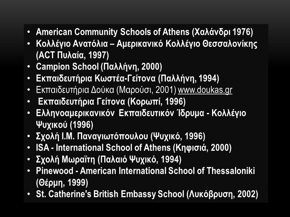 American Community Schools of Athens (Χαλάνδρι 1976) Κολλέγιο Ανατόλια – Αμερικανικό Κολλέγιο Θεσσαλονίκης (ACT Πυλαία, 1997) Campion School (Παλλήνη, 2000) Εκπαιδευτήρια Κωστέα-Γείτονα (Παλλήνη, 1994) Εκπαιδευτήρια Δούκα (Μαρούσι, 2001) www.doukas.gr Εκπαιδευτήρια Γείτονα (Κορωπί, 1996) Ελληνοαμερικανικόν Εκπαιδευτικόν Ίδρυμα - Κολλέγιο Ψυχικού (1996) Σχολή Ι.Μ.
