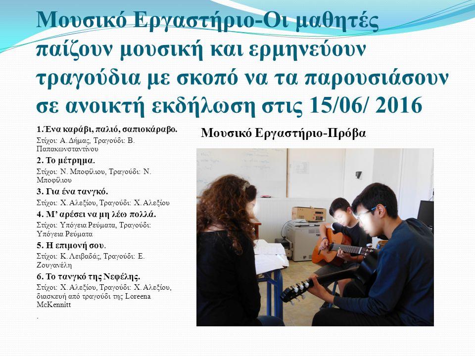 Μουσικό Εργαστήριο-Οι μαθητές παίζουν μουσική και ερμηνεύουν τραγούδια με σκοπό να τα παρουσιάσουν σε ανοικτή εκδήλωση στις 15/06/ 2016 1.Ένα καράβι, παλιό, σαπιοκάραβο.