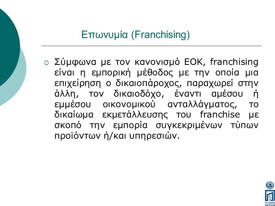 Επωνυμία (Franchising)  Σύμφωνα με τον κανονισμό ΕΟΚ, franchising είναι η εμπορική μέθοδος με την οποία μια επιχείρηση ο δικαιοπάροχος, παραχωρεί στην άλλη, τον δικαιοδόχο, έναντι αμέσου ή εμμέσου οικονομικού ανταλλάγματος, το δικαίωμα εκμετάλλευσης του franchise με σκοπό την εμπορία συγκεκριμένων τύπων προϊόντων ή/και υπηρεσιών.