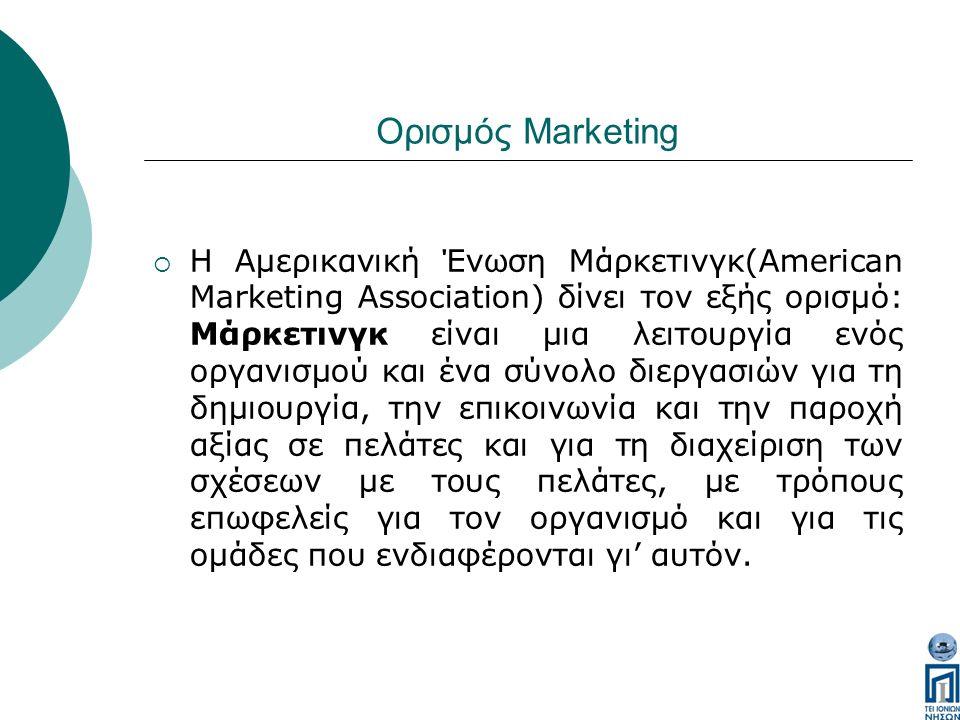 Ορισμός Marketing  Η Αμερικανική Ένωση Μάρκετινγκ(American Marketing Association) δίνει τον εξής ορισμό: Μάρκετινγκ είναι μια λειτουργία ενός οργανισμού και ένα σύνολο διεργασιών για τη δημιουργία, την επικοινωνία και την παροχή αξίας σε πελάτες και για τη διαχείριση των σχέσεων με τους πελάτες, με τρόπους επωφελείς για τον οργανισμό και για τις ομάδες που ενδιαφέρονται γι' αυτόν.