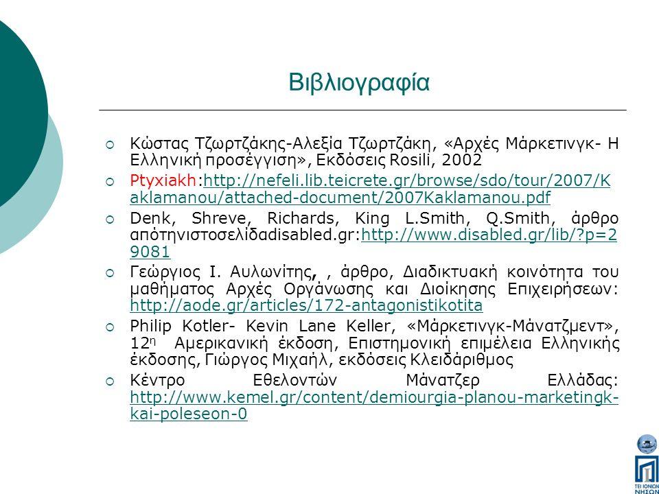 Βιβλιογραφία  Κώστας Τζωρτζάκης-Αλεξία Τζωρτζάκη, «Αρχές Μάρκετινγκ- Η Ελληνική προσέγγιση», Εκδόσεις Rosili, 2002  Ptyxiakh:http://nefeli.lib.teicrete.gr/browse/sdo/tour/2007/K aklamanou/attached-document/2007Kaklamanou.pdfhttp://nefeli.lib.teicrete.gr/browse/sdo/tour/2007/K aklamanou/attached-document/2007Kaklamanou.pdf  Denk, Shreve, Richards, King L.Smith, Q.Smith, άρθρο απότηνιστοσελίδαdisabled.gr:http://www.disabled.gr/lib/ p=2 9081http://www.disabled.gr/lib/ p=2 9081  Γεώργιος Ι.