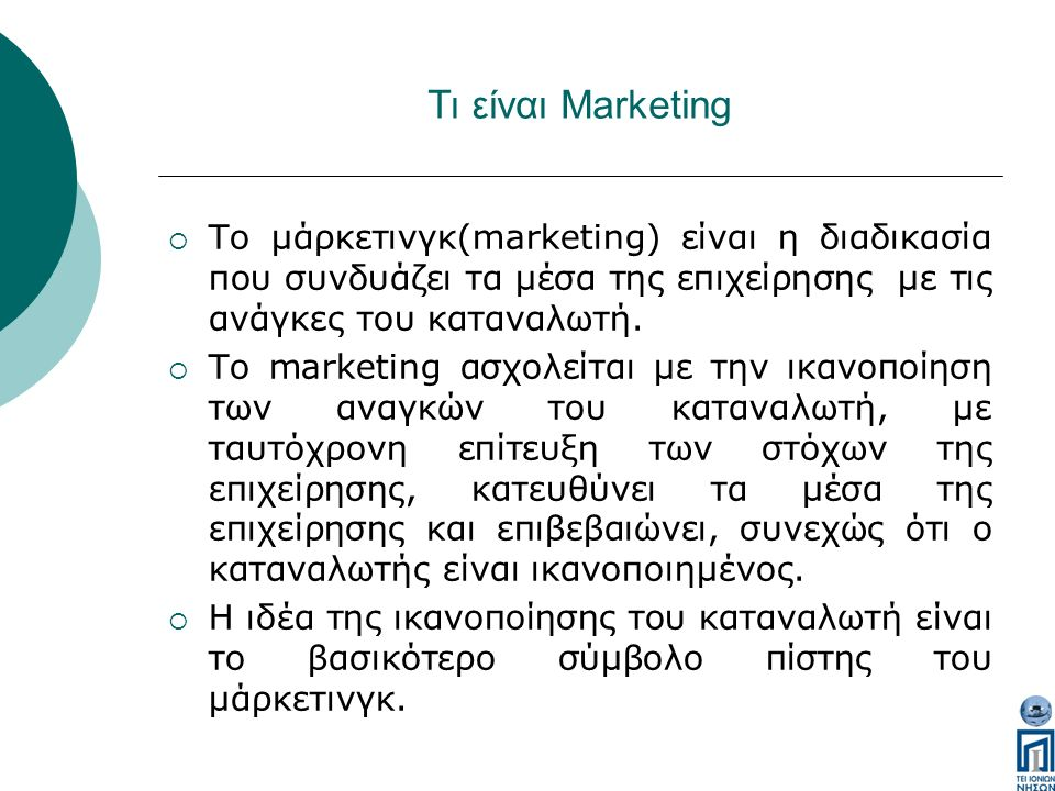 Τι είναι Marketing  Το μάρκετινγκ(marketing) είναι η διαδικασία που συνδυάζει τα μέσα της επιχείρησης με τις ανάγκες του καταναλωτή.