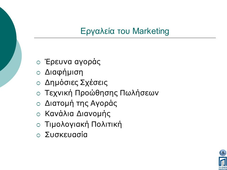 Εργαλεία του Marketing  Έρευνα αγοράς  Διαφήμιση  Δημόσιες Σχέσεις  Τεχνική Προώθησης Πωλήσεων  Διατομή της Αγοράς  Κανάλια Διανομής  Τιμολογιακή Πολιτική  Συσκευασία