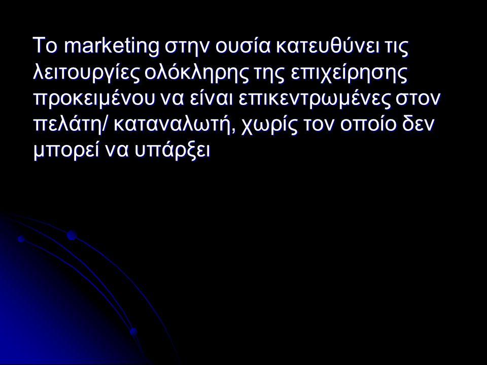 To marketing στην ουσία κατευθύνει τις λειτουργίες ολόκληρης της επιχείρησης προκειμένου να είναι επικεντρωμένες στον πελάτη/ καταναλωτή, χωρίς τον οποίο δεν μπορεί να υπάρξει To marketing στην ουσία κατευθύνει τις λειτουργίες ολόκληρης της επιχείρησης προκειμένου να είναι επικεντρωμένες στον πελάτη/ καταναλωτή, χωρίς τον οποίο δεν μπορεί να υπάρξει