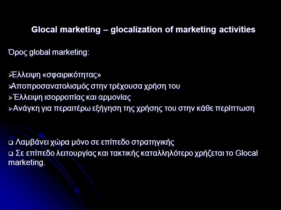Glocal marketing – glocalization of marketing activities Όρος global marketing:  Έλλειψη «σφαιρικότητας»  Αποπροσανατολισμός στην τρέχουσα χρήση του  Έλλειψη ισορροπίας και αρμονίας  Ανάγκη για περαιτέρω εξήγηση της χρήσης του στην κάθε περίπτωση  Λαμβάνει χώρα μόνο σε επίπεδο στρατηγικής  Σε επίπεδο λειτουργίας και τακτικής καταλληλότερο χρήζεται το Glocal marketing.