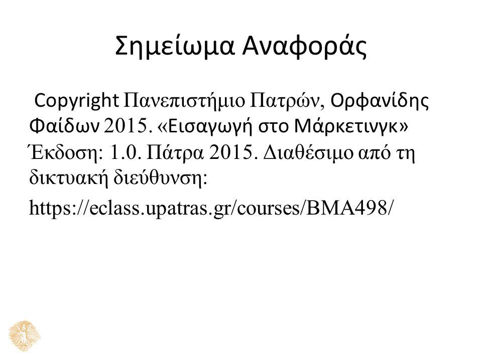 Σημείωμα Αναφοράς Copyright Πανεπιστήμιο Πατρών, Ορφανίδης Φαίδων 2015. «Εισαγωγή στο Μάρκετινγκ» Έκδοση: 1.0. Πάτρα 2015. Διαθέσιμο από τη δικτ